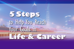 5 Steps to Help You Reach Your Goals in Life & Career